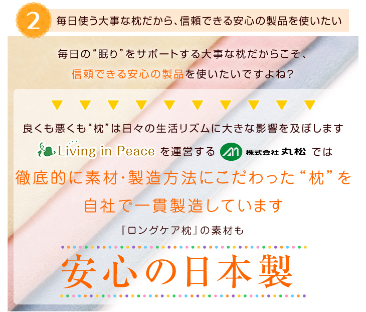 リビングインピースを運営する株式会社丸松では徹底的に素材製造方法にこだわった枕を自社で一貫生産しています、ロングケア枕の素材も安心の日本製
